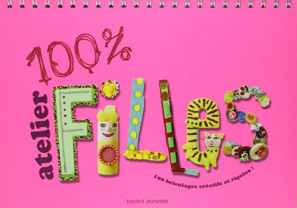Bayard Jeunesse - Manuel - 100% Atelier filles : 100 bricolages créatifs et  rigolos!
